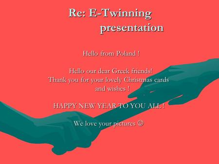 Re: E-Twinning presentation Hello from Poland ! Hello from Poland ! Hello our dear Greek friends! Hello our dear Greek friends! Thank you for your lovely.