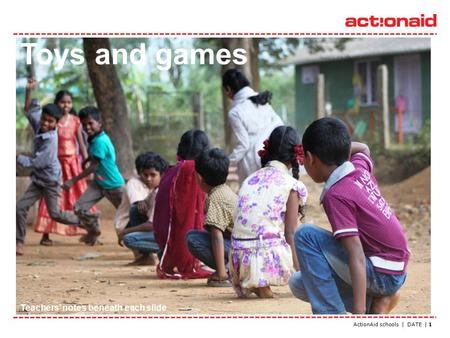 ActionAid schools | DATE | 1 Toys and games Teachers' notes beneath each slide.