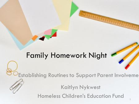 Family Homework Night Establishing Routines to Support Parent Involvement Kaitlyn Nykwest Homeless Children's Education Fund 1.