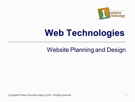 Copyright © Texas Education Agency, 2013. All rights reserved. 1 Web Technologies Website Planning and Design.
