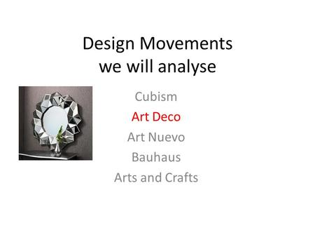 <strong>Design</strong> <strong>Movements</strong> we will analyse Cubism <strong>Art</strong> Deco <strong>Art</strong> Nuevo Bauhaus <strong>Arts</strong> <strong>and</strong> <strong>Crafts</strong>.