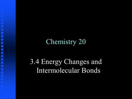 Chemistry 20 3.4 Energy Changes and Intermolecular Bonds.