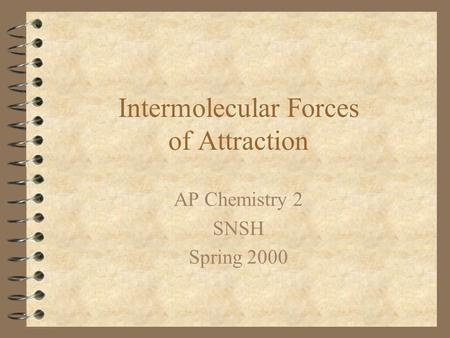 Intermolecular Forces of Attraction AP Chemistry 2 SNSH Spring 2000.