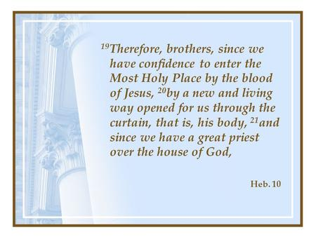 19 Therefore, brothers, since we have confidence to enter the Most Holy Place by the blood of Jesus, 20 by a new and living way opened for us through the.