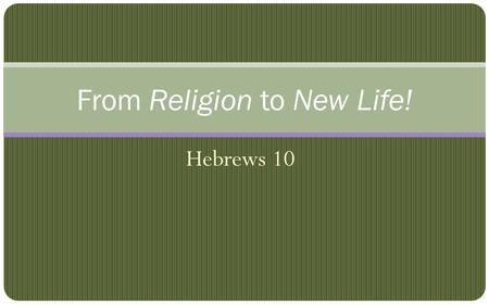 Hebrews 10 From Religion to New Life!. Useless, Dead Religious Activity OT rituals were repetitive pictures. For the Law, since it has only a shadow of.