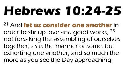 Hebrews 10:24-25 24 And let us consider one another in order to stir up love and good works, 25 not forsaking the assembling of ourselves together,