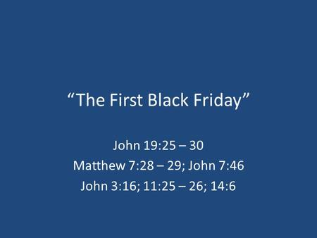 """The First Black Friday"" John 19:25 – 30 Matthew 7:28 – 29; John 7:46 John 3:16; 11:25 – 26; 14:6."