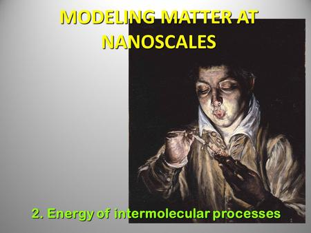 1 MODELING MATTER AT NANOSCALES 2. Energy of intermolecular processes.