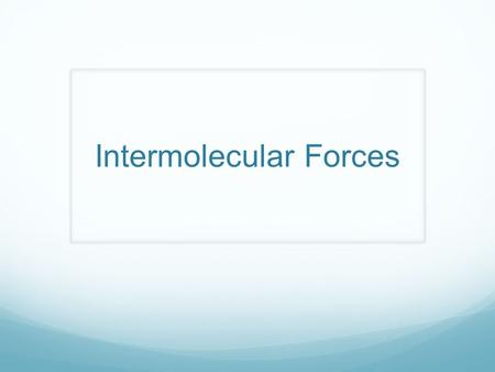 Intermolecular Forces. What are intermolecular forces? NOT chemical bonds, less strength Attractive forces between molecules Molecular level, not individual.
