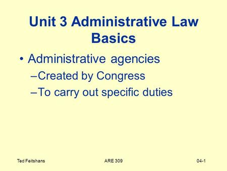ARE 309Ted Feitshans04-1 Unit 3 Administrative Law Basics Administrative agencies –Created by Congress –To carry out specific duties.