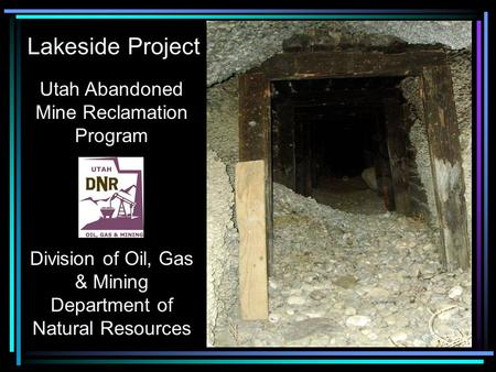 Utah Abandoned Mine Reclamation Program Division of Oil, Gas & Mining Department of Natural Resources Lakeside Project.