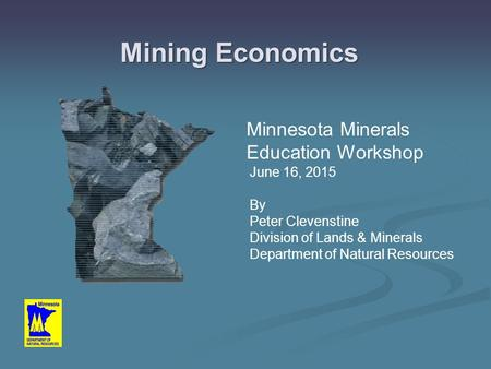 Mining Economics Minnesota Minerals Education Workshop June 16, 2015 By Peter Clevenstine Division of Lands & Minerals Department of Natural Resources.