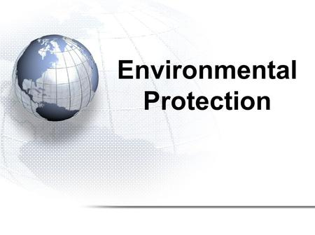 Environmental Protection. Governments Protecting the Env. Environmental Issues –Atmosphere –Marine –Waste –Terrestrial Jurisdictions –International –National.