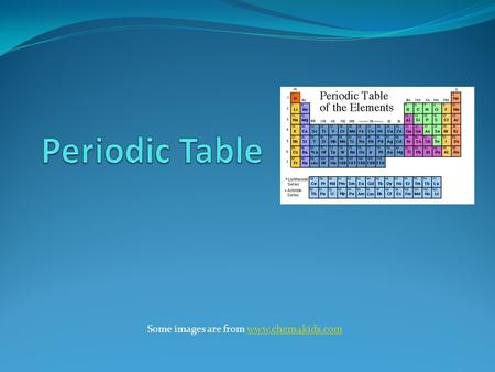 Some images are from www.chem4kids.com Periodic Table Some images are from www.chem4kids.com.