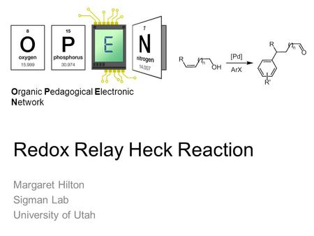 Organic Pedagogical Electronic Network Redox Relay Heck Reaction Margaret Hilton Sigman Lab University of Utah.