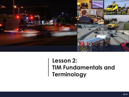 Lesson 2: TIM Fundamentals and Terminology 4H-0. Lesson Objectives At the conclusion of this lesson, participants will be able to: 1.Define safe, quick.