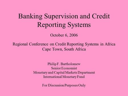 Banking Supervision and Credit Reporting Systems October 6, 2006 Regional Conference on Credit Reporting Systems in Africa Cape Town, South Africa Philip.
