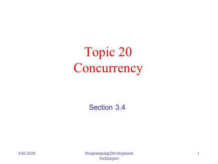 Fall 2008Programming Development Techniques 1 Topic 20 Concurrency Section 3.4.
