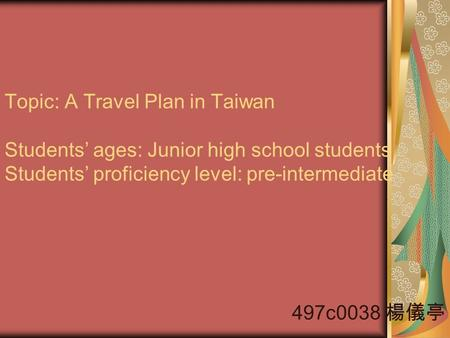 Topic: A Travel Plan in Taiwan Students' ages: Junior high school students Students' proficiency level: pre-intermediate 497c0038 楊儀亭.