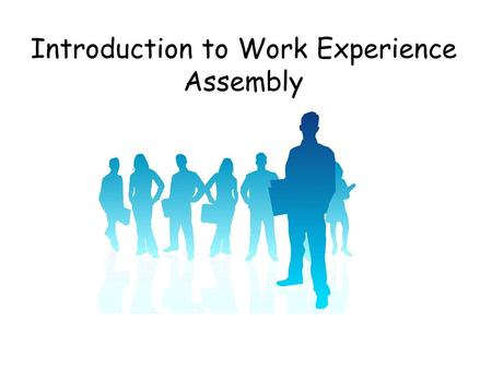 Introduction to Work Experience Assembly. Purpose of today's assembly For Pupils to learn about: The work experience process in SHS. The benefits and.