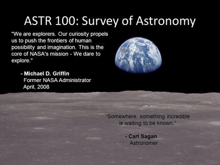 ASTR 100: Survey of Astronomy We are explorers. Our curiosity propels us to push the frontiers of human possibility and imagination. This is the core.