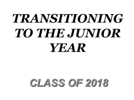 TRANSITIONING TO THE JUNIOR YEAR CLASS OF 2018 CLASS OF 2018.