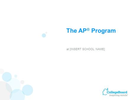 The AP ® Program at [INSERT SCHOOL NAME]. Advanced Placement Program ® (AP ® ) courses are college-level courses offered in high school. AP courses reflect.