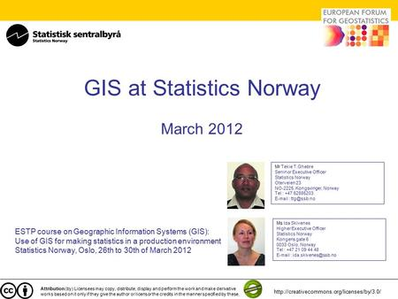GIS at Statistics Norway March 2012 ESTP course on Geographic Information Systems (GIS): Use of GIS for making statistics in a production environment Statistics.