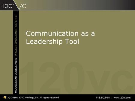 Communication as a Leadership Tool © 2010 120VC Holdings, Inc. All rights reserved.