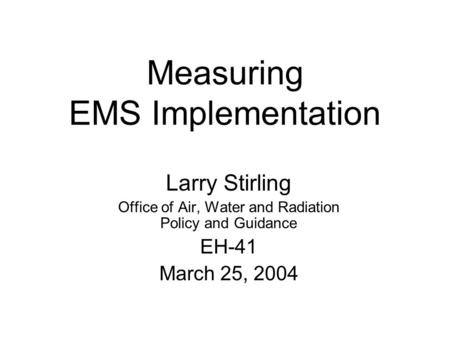 Measuring EMS Implementation Larry Stirling Office of Air, Water and Radiation Policy and Guidance EH-41 March 25, 2004.