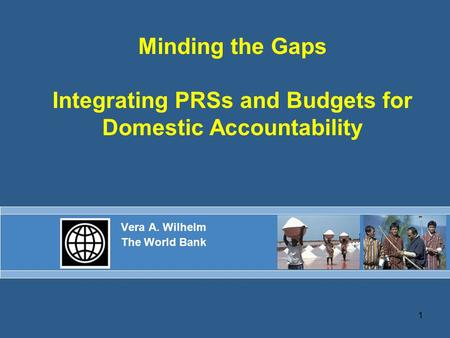 1 Minding the Gaps Integrating PRSs and Budgets for Domestic Accountability Vera A. Wilhelm The World Bank.