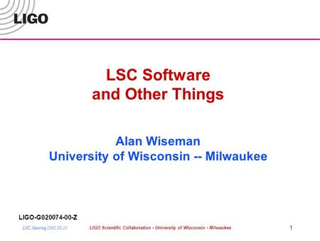 LSC Meeting 2002.03.21LIGO Scientific Collaboration - University of Wisconsin - Milwaukee 1 LSC Software and Other Things Alan Wiseman University of Wisconsin.