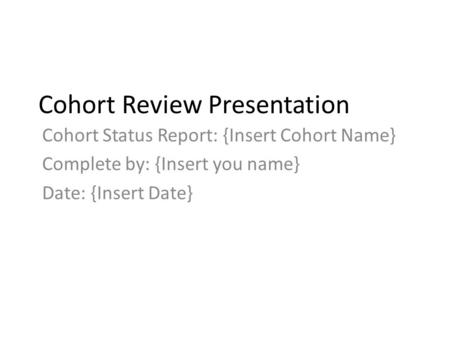 Cohort Review Presentation Cohort Status Report: {Insert Cohort Name} Complete by: {Insert you name} Date: {Insert Date}