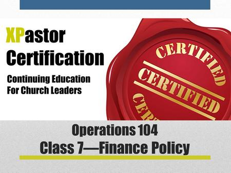 Operations 104 Class 7—Finance Policy. Class 6—Financial Policy Most churches have some sort of collection of policies on Finances. Often these come from.