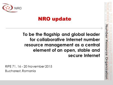 NRO update RIPE 71, 16 - 20 November 2015 Bucharest, Romania To be the flagship and global leader for collaborative Internet number resource management.