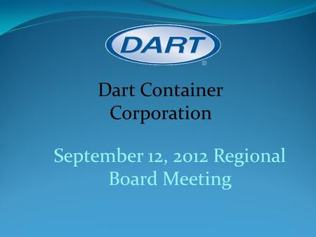 September 12, 2012 Regional Board Meeting Dart Container Corporation.