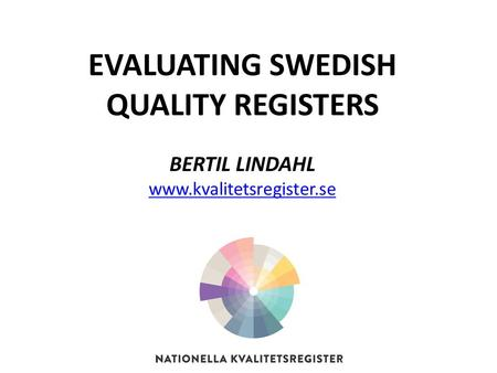 EVALUATING SWEDISH QUALITY REGISTERS BERTIL LINDAHL www.kvalitetsregister.se.