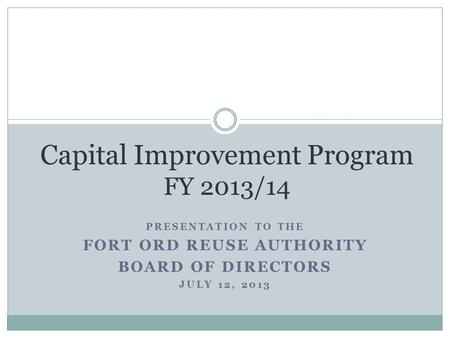 PRESENTATION TO THE FORT ORD REUSE AUTHORITY BOARD OF DIRECTORS JULY 12, 2013 Capital Improvement Program FY 2013/14.