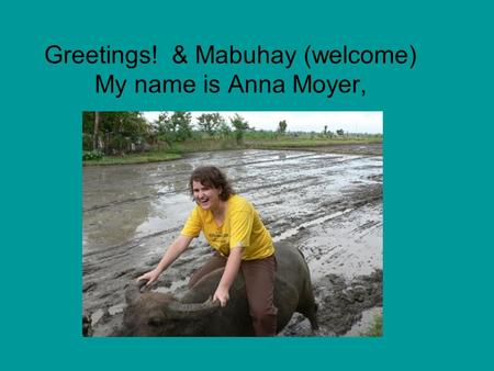 Greetings! & Mabuhay (welcome) My name is Anna Moyer,