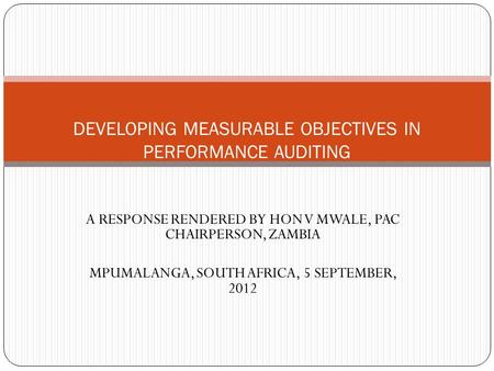 A RESPONSE RENDERED BY HON V MWALE, PAC CHAIRPERSON, ZAMBIA MPUMALANGA, SOUTH AFRICA, 5 SEPTEMBER, 2012 DEVELOPING MEASURABLE OBJECTIVES IN PERFORMANCE.