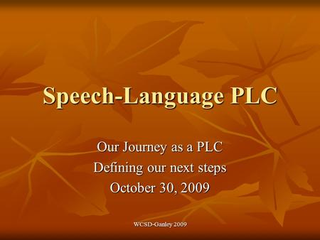 WCSD-Ganley 2009 Speech-Language PLC Our Journey as a PLC Defining our next steps October 30, 2009.