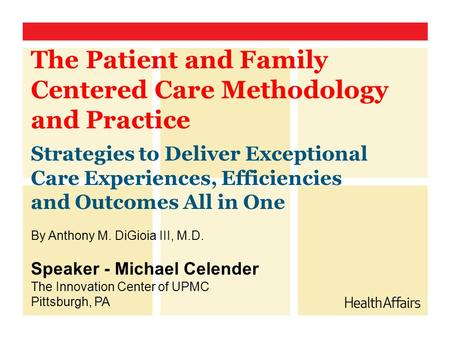 The Patient and Family Centered Care Methodology and Practice Strategies to Deliver Exceptional Care Experiences, Efficiencies and Outcomes All in One.