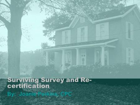 Surviving Survey and Re- certification By: Joanie Perkins, CPC.