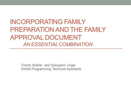 INCORPORATING FAMILY PREPARATION AND THE FAMILY APPROVAL DOCUMENT AN ESSENTIAL COMBINATION Charity Brallier and Georgiann Unger SWAN Programming Technical.