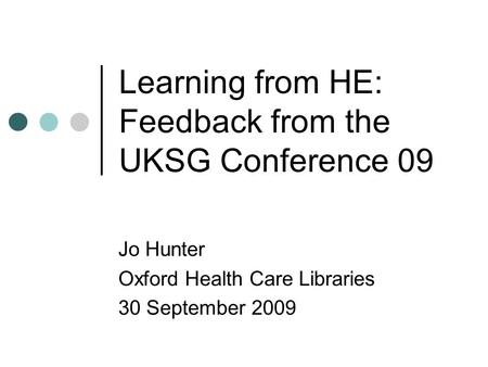 Learning from HE: Feedback from the UKSG Conference 09 Jo Hunter Oxford Health Care Libraries 30 September 2009.