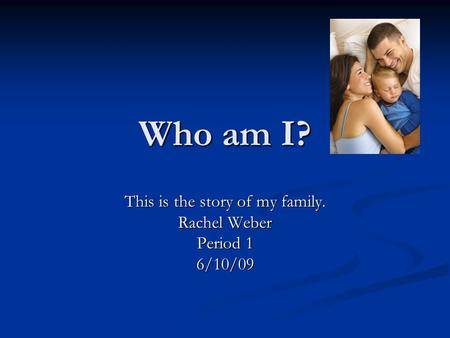 Who am I? This is the story of my family. Rachel Weber Period 1 6/10/09.