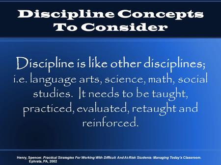 Discipline Concepts To Consider Discipline is like other disciplines; i.e. language arts, science, math, social studies. It needs to be taught, practiced,