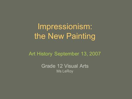 Impressionism: the New Painting Art History September 13, 2007 Grade 12 Visual Arts Ms LeRoy.