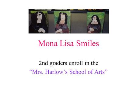 "Mona Lisa Smiles 2nd graders enroll in the ""Mrs. Harlow's School of Arts"""