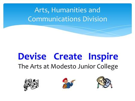 Arts, Humanities and Communications Division Devise Create Inspire The Arts at Modesto Junior College.
